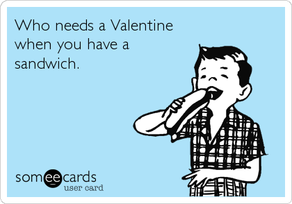 Who needs a Valentine when you have a sandwich.