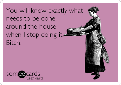 You will know exactly what needs to be done around the house when I stop doing it.  Bitch.