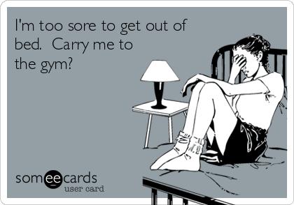 I'm too sore to get out of bed.  Carry me to the gym?