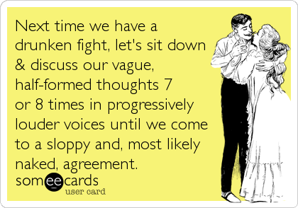Next time we have a drunken fight, let's sit down & discuss our vague, half-formed thoughts 7  or 8 times in progressively louder voices until%2