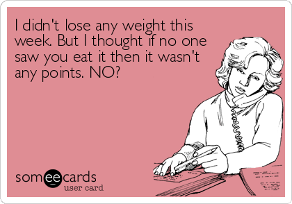 I didn't lose any weight this week. But I thought if no one saw you eat it then it wasn't any points. NO?