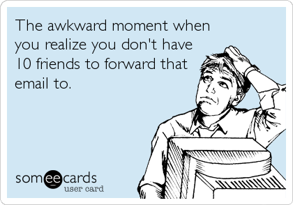 The awkward moment when you realize you don't have 10 friends to forward that email to.
