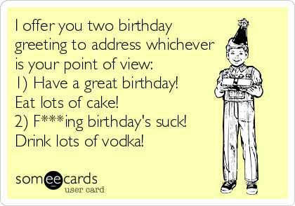 I offer you two birthday greeting to address whichever is your point of view:  1) Have a great birthday!  Eat lots of cake!  2) F***ing birthday's suck! Drink lots of vodka!