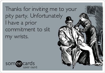 Thanks for inviting me to your pity party. Unfortunately I have a prior commitment to slit my wrists.