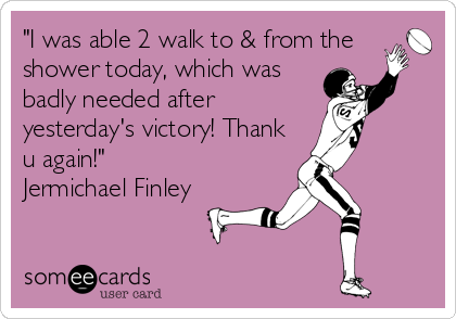 """I was able 2 walk to & from the shower today, which was badly needed after yesterday's victory! Thank u again!"" Jermichael Finley"
