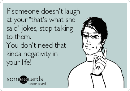 "If someone doesn't laugh at your ""that's what she said"" jokes, stop talking  to them.  You don't need that  kinda negativity in your life!"