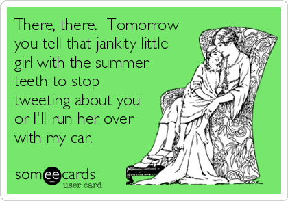 There, there.  Tomorrow you tell that jankity little girl with the summer teeth to stop tweeting about you or I'll run her over with my car.