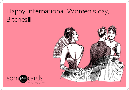Happy International Women's day, Bitches!!!