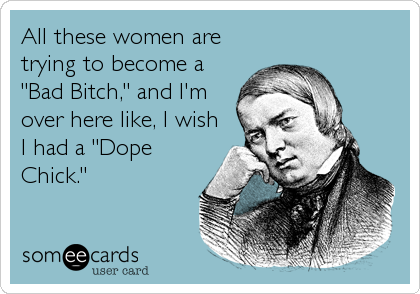 "All these women are trying to become a ""Bad Bitch,"" and I'm over here like, I wish I had a ""Dope Chick."""