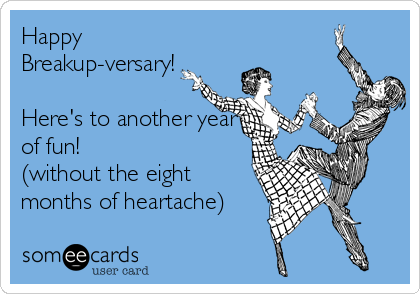 Happy Breakup-versary!   Here's to another year of fun!  (without the eight months of heartache)