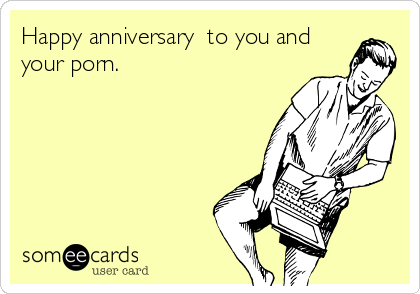 Happy anniversary  to you and your porn.