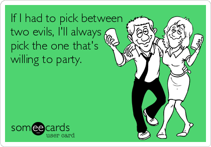 If I had to pick between two evils, I'll always pick the one that's  willing to party.