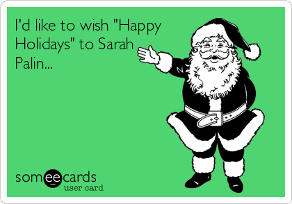 "I'd like to wish ""Happy Holidays"" to Sarah Palin..."