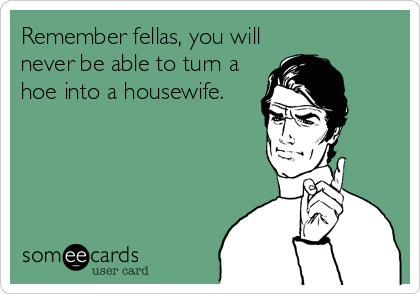 Remember fellas, you will never be able to turn a hoe into a housewife.