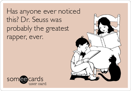 Has anyone ever noticed this? Dr. Seuss was probably the greatest rapper, ever.