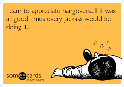 Learn to appreciate hangovers...If it was all good times every jackass would be doing it...