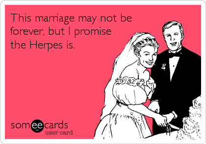 This marriage may not be forever, but I promise the Herpes is.