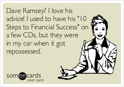 """Dave Ramsey? I love his advice! I used to have his """"10 Steps to Financial Success"""" on a few CDs, but they were in my car when it got r"""