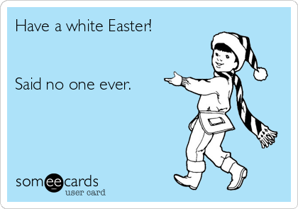 Have a white Easter!   Said no one ever.