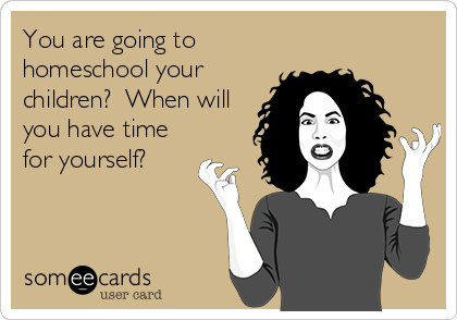 You are going to homeschool your children?  When will you have time for yourself?