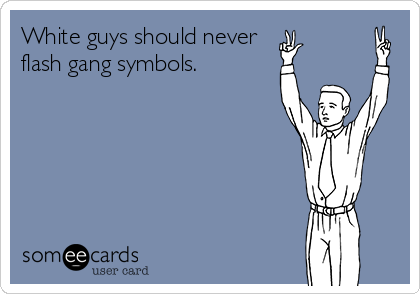 White guys should never  flash gang symbols.