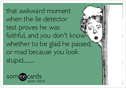 that awkward moment when the lie detector test proves he was faithful, and you don't know whether to be glad he passed, or mad because you look%