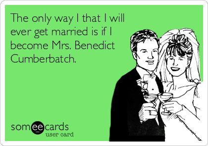 The only way I that I will ever get married is if I become Mrs. Benedict Cumberbatch.