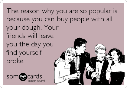 The reason why you are so popular is because you can buy people with all your dough. Your friends will leave you the day you find yourself<br %2