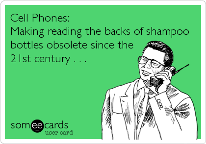 Cell Phones: Making reading the backs of shampoo bottles obsolete since the 21st century . . .