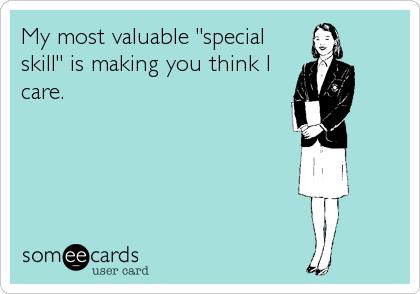 """My most valuable """"special skill"""" is making you think I care."""