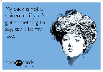 My back is not a voicemail, if you've got something to say, say it to my face.