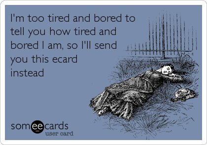 I'm too tired and bored to tell you how tired and bored I am, so I'll send you this ecard instead