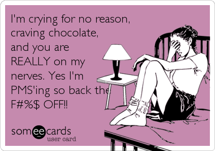 I'm crying for no reason, craving chocolate, and you are REALLY on my nerves. Yes I'm PMS'ing so back the F#%$ OFF!!