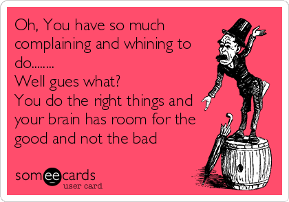 Oh, You have so much complaining and whining to do........ Well gues what? You do the right things and your brain has room for the good and not the bad