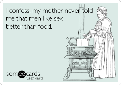 I confess, my mother never told me that men like sex better than food.