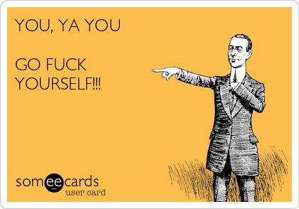 YOU, YA YOU  GO FUCK YOURSELF!!!