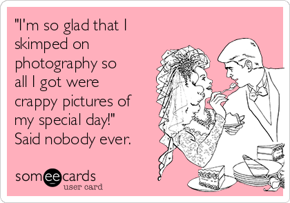 """""""I'm so glad that I skimped on photography so all I got were crappy pictures of my special day!"""" Said nobody ever."""