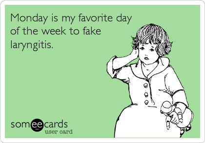 Monday is my favorite day of the week to fake laryngitis.