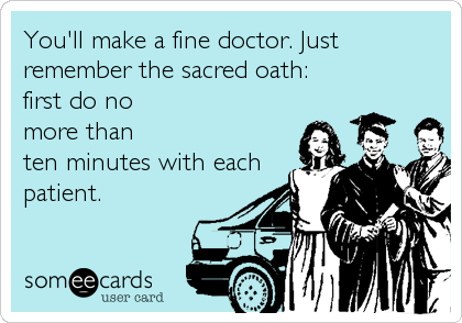 You'll make a fine doctor. Just remember the sacred oath:  first do no  more than ten minutes with each patient.