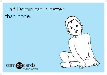 Half Dominican is better than none.