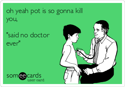 """oh yeah pot is so gonna kill you,   """"said no doctor ever"""""""