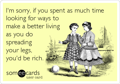 I'm sorry, if you spent as much time looking for ways to make a better living  as you do spreading your legs, you'd be rich.