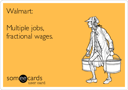 Walmart:  Multiple jobs,  fractional wages.