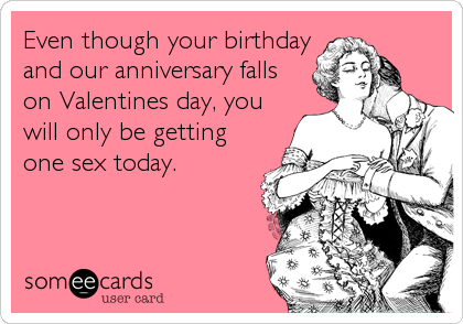 Even though your birthday and our anniversary falls on Valentines day, you will only be getting one sex today.