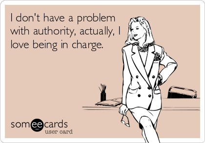 I don't have a problem  with authority, actually, I love being in charge.