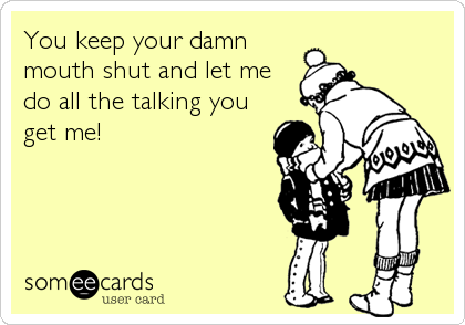 You keep your damn mouth shut and let me do all the talking you get me!