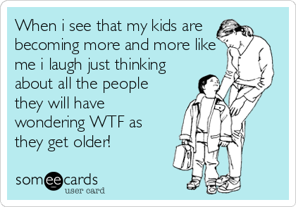 When i see that my kids are becoming more and more like me i laugh just thinking about all the people they will have wondering WTF as t