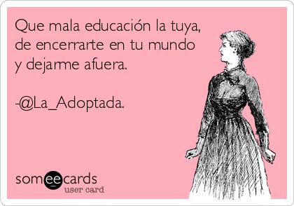 Que mala educación la tuya, de encerrarte en tu mundo     y dejarme afuera.  -@La_Adoptada.