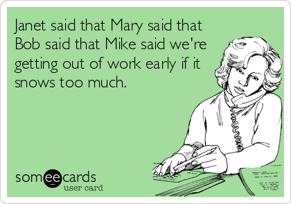 Janet said that Mary said that Bob said that Mike said we're getting out of work early if it snows too much.