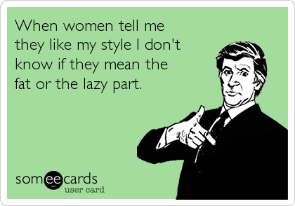 When women tell me  they like my style I don't know if they mean the  fat or the lazy part.